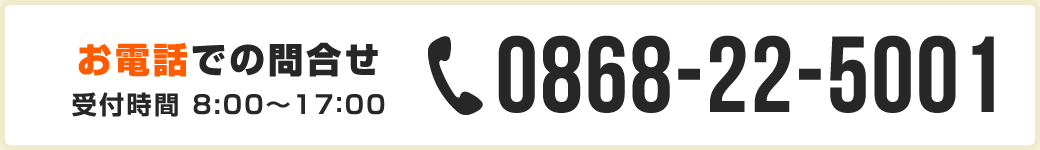 お電話でのお問い合わせ 0868-22-5001 受付時間 8:00~17:00